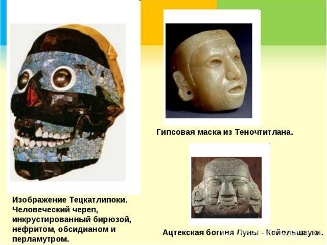 Изображение Тецкатлипоки. Человеческий череп, инкрустированный бирюзой, нефритом, обсидианом и перламутром.Гипсовая маска из Теночтитлана.Ацтекская богиня Луны - Койольшауки.
