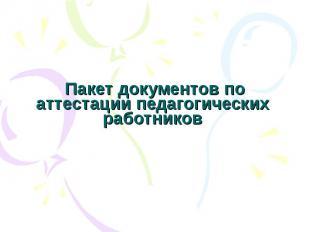 Пакет документов по аттестации педагогических работников