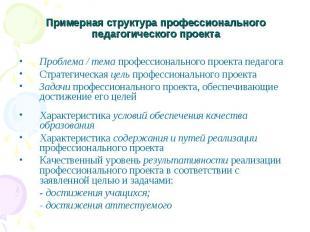 Примерная структура профессионального педагогического проекта Проблема / тема пр