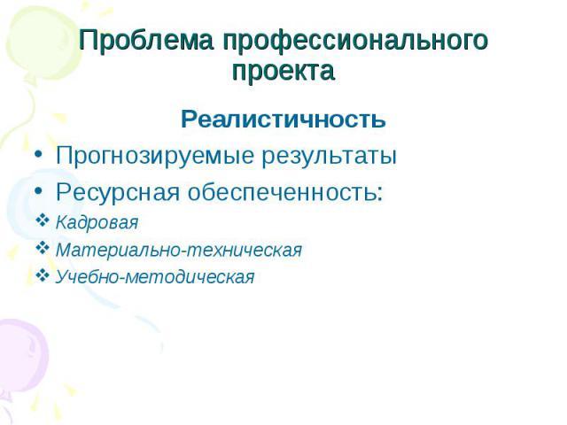 Проблема профессионального проекта РеалистичностьПрогнозируемые результатыРесурсная обеспеченность:КадроваяМатериально-техническаяУчебно-методическая