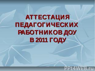 АТТЕСТАЦИЯ ПЕДАГОГИЧЕСКИХ РАБОТНИКОВ ДОУ В 2011 ГОДУ