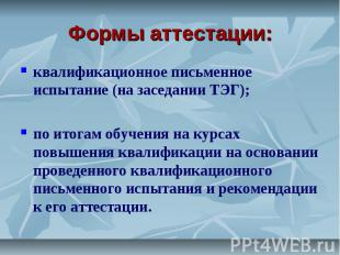 Формы аттестации: квалификационное письменное испытание (на заседании ТЭГ);по ит