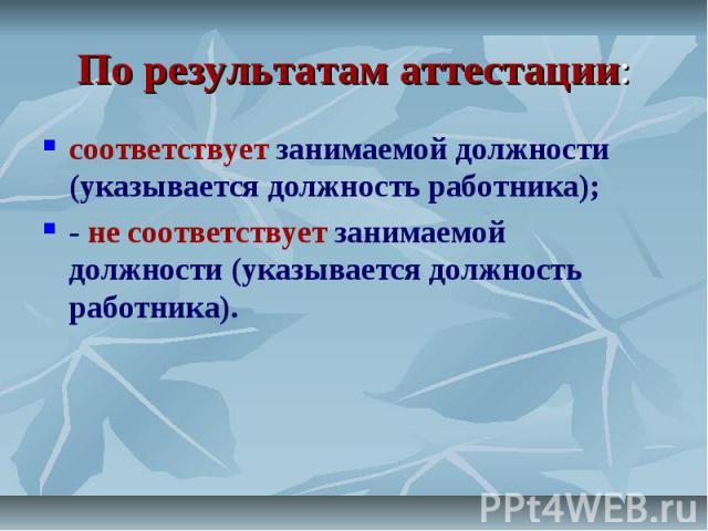 По результатам аттестации: соответствует занимаемой должности (указывается должность работника); - не соответствует занимаемой должности (указывается должность работника).