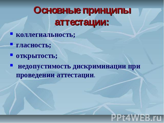Основные принципы аттестации: коллегиальность;гласность; открытость; недопустимость дискриминации при проведении аттестации.