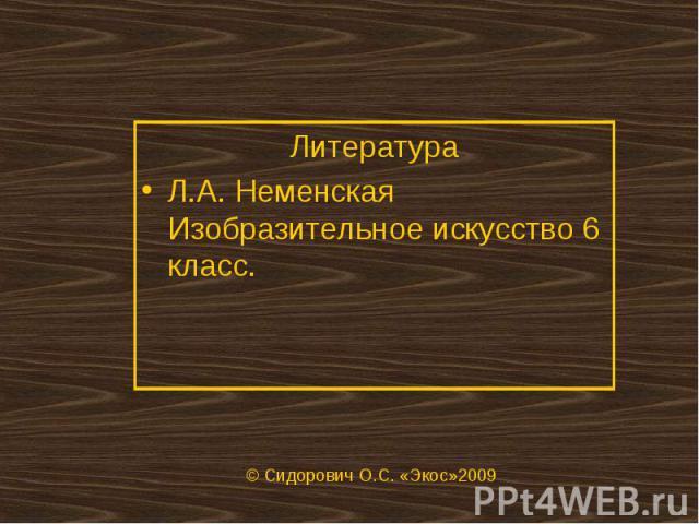 ЛитератураЛ.А. Неменская Изобразительное искусство 6 класс. © Сидорович О.С. «Экос»2009