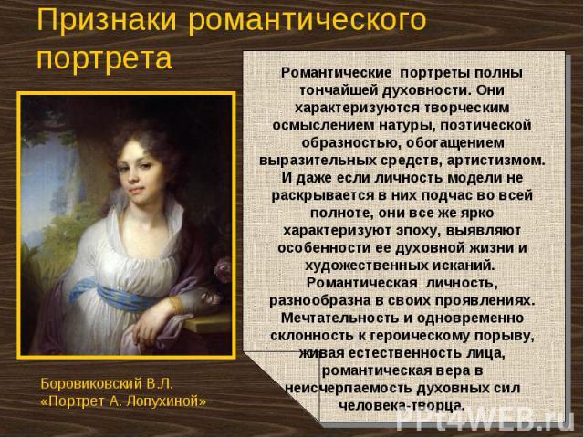 Признаки романтического портрета Романтические портреты полны тончайшей духовности. Они характеризуются творческим осмыслением натуры, поэтической образностью, обогащением выразительных средств, артистизмом. И даже если личность модели не раскрывает…