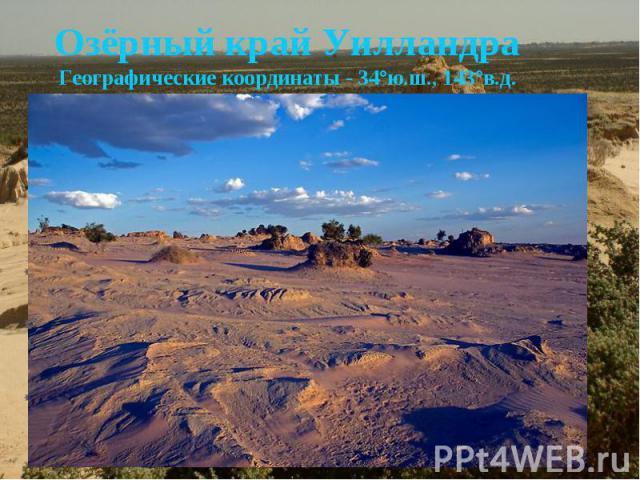 Озёрный край УилландраГеографические координаты - 34°ю.ш., 143°в.д. В этом регионе находятся окаменевшие остатки цепи озёр и песчаных образований, датируемых эпохой плейстоцена, а также археологические доказательства пребывания людей, появившихся зд…