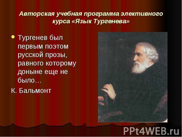 Авторская учебная программа элективного курса «Язык Тургенева» Тургенев был первым поэтом русской прозы, равного которому доныне еще не было…К. Бальмонт