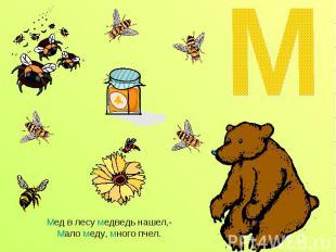 Мед в лесу медведь нашел,-Мало меду, много пчел.