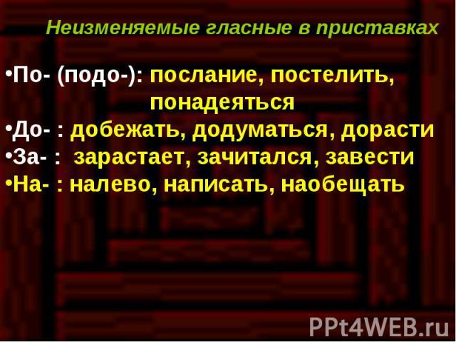 Неизменяемые гласные в приставкахПо- (подо-): послание, постелить, понадеятьсяДо- : добежать, додуматься, дорастиЗа- : зарастает, зачитался, завестиНа- : налево, написать, наобещать