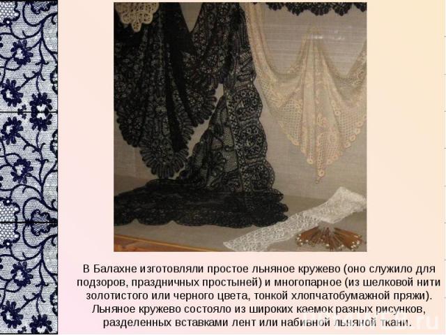В Балахне изготовляли простое льняное кружево (оно служило для подзоров, праздничных простыней) и многопарное (из шелковой нити золотистого или черного цвета, тонкой хлопчатобумажной пряжи). Льняное кружево состояло из широких каемок разных рисунков…