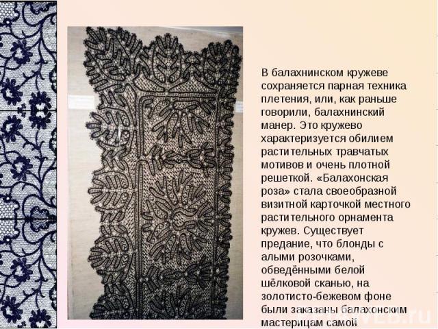 В балахнинском кружеве сохраняется парная техника плетения, или, как раньше говорили, балахнинский манер. Это кружево характеризуется обилием растительных травчатых мотивов и очень плотной решеткой. «Балахонская роза» стала своеобразной визитной кар…