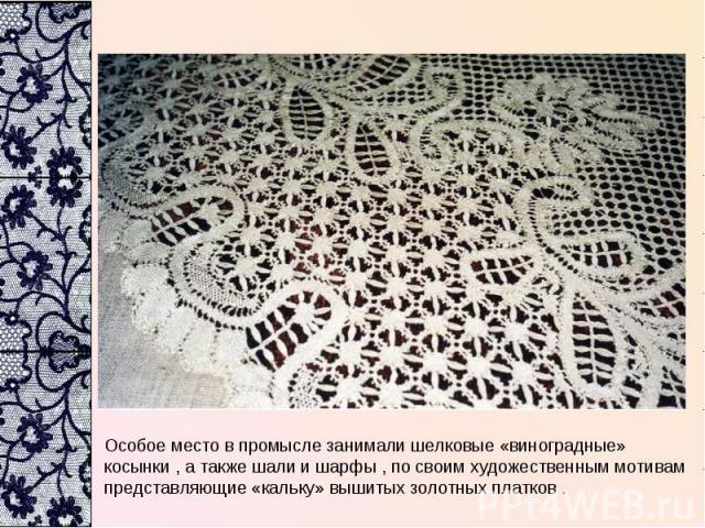 Особое место в промысле занимали шелковые «виноградные» косынки , а также шали и шарфы , по своим художественным мотивам представляющие «кальку» вышитых золотных платков .