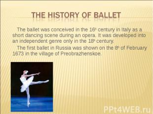 The history of ballet The ballet was conceived in the 16th century in Italy as a