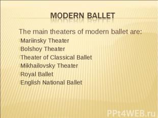Modern Ballet The main theaters of modern ballet are:Mariinsky Theater Bolshoy T