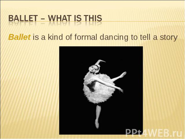 Ballet – what is this Ballet is a kind of formal dancing to tell a story