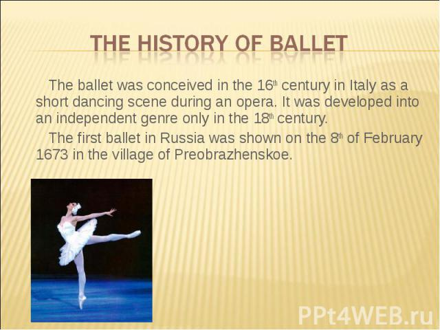 The history of ballet The ballet was conceived in the 16th century in Italy as a short dancing scene during an opera. It was developed into an independent genre only in the 18th century.The first ballet in Russia was shown on the 8th of February 167…