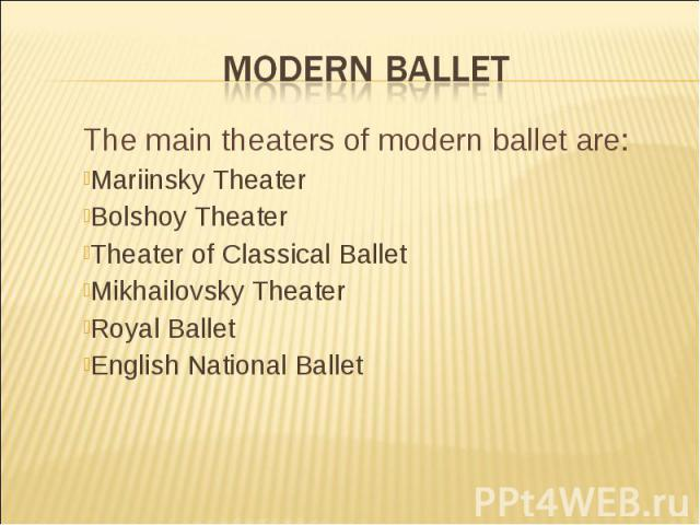 Modern Ballet The main theaters of modern ballet are:Mariinsky Theater Bolshoy Theater Theater of Classical BalletMikhailovsky TheaterRoyal BalletEnglish National Ballet