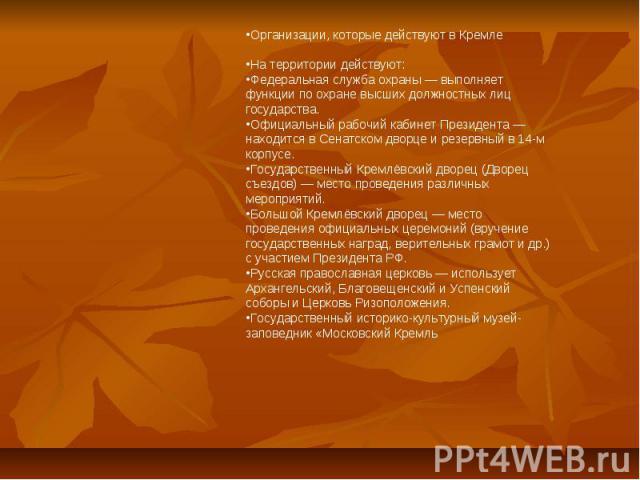 Организации, которые действуют в КремлеНа территории действуют:Федеральная служба охраны — выполняет функции по охране высших должностных лиц государства.Официальный рабочий кабинет Президента — находится в Сенатском дворце и резервный в 14-м корпус…