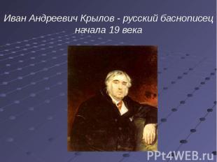 Иван Андреевич Крылов - русский баснописец начала 19 века