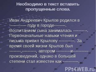Необходимо в текст вставить пропущенные слова. Иван Андреевич Крылов родился в -