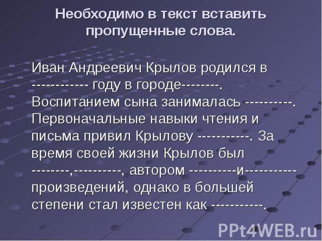 Необходимо в текст вставить пропущенные слова. Иван Андреевич Крылов родился в ------------ году в городе--------. Воспитанием сына занималась ----------. Первоначальные навыки чтения и письма привил Крылову -----------. За время своей жизни Крылов …