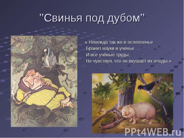 ''Свинья под дубом'' « Невежда так же в ослепленье Бранит науки и ученье И все учёные труды, Не чувствуя, что он вкушает их плоды.»