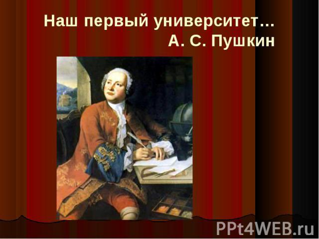 Наш первый университет…А. С. Пушкин