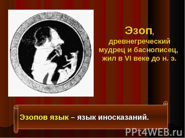Эзоп, древнегреческий мудрец и баснописец, жил в VI веке до н. э. Эзопов язык – язык иносказаний.