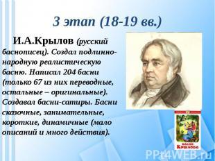 3 этап (18-19 вв.) И.А.Крылов (русский баснописец). Создал подлинно-народную реа