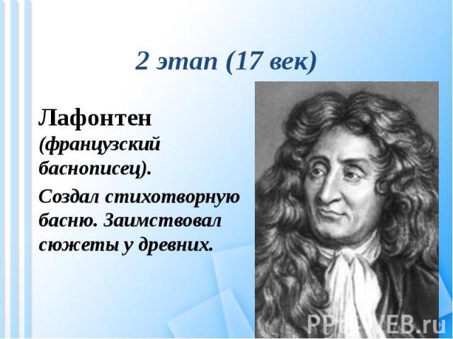 2 этап (17 век) Лафонтен (французский баснописец).Создал стихотворную басню. Заимствовал сюжеты у древних.