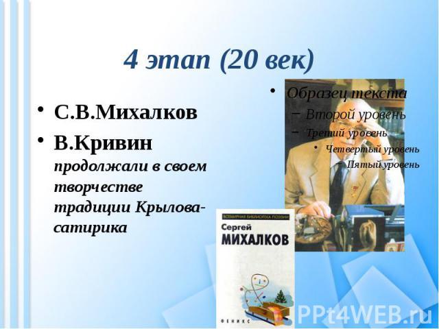 4 этап (20 век) С.В.МихалковВ.Кривин продолжали в своем творчестве традиции Крылова-сатирика