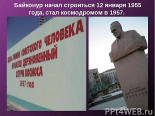 Байконур начал строиться 12 января 1955 года, стал космодромом в 1957.