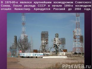 В 1970-80-х являлся крупнейшим космодромом Советского Союза. После распада СССР