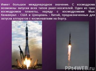 Имеет большое международное значение. С космодрома возможны запуски всех типов р