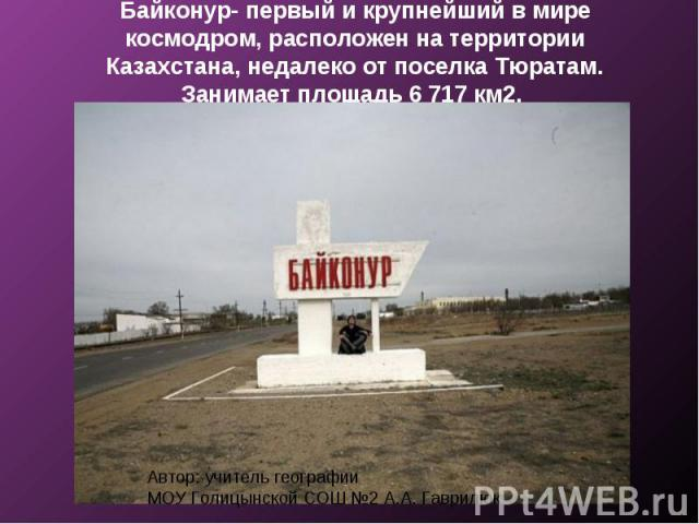 Байконур- первый и крупнейший в мире космодром, расположен на территории Казахстана, недалеко от поселка Тюратам. Занимает площадь 6 717 км2.