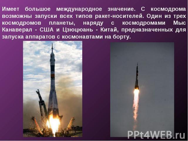 Имеет большое международное значение. С космодрома возможны запуски всех типов ракет-носителей. Один из трех космодромов планеты, наряду с космодромами Мыс Канаверал - США и Цзюцюань - Китай, предназначенных для запуска аппаратов с космонавтами на борту.