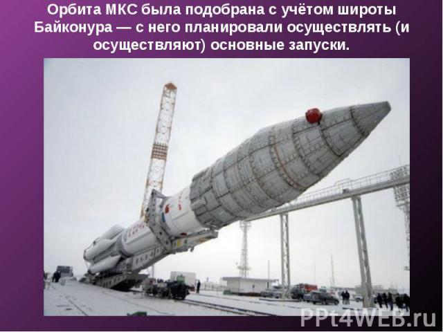 Орбита МКС была подобрана с учётом широты Байконура — с него планировали осуществлять (и осуществляют) основные запуски.