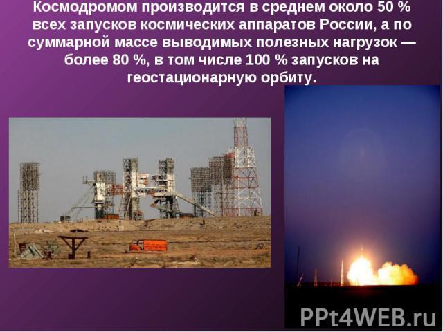Космодромом производится в среднем около 50 % всех запусков космических аппаратов России, а по суммарной массе выводимых полезных нагрузок — более 80 %, в том числе 100 % запусков на геостационарную орбиту.