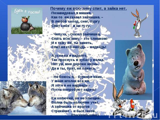Почему еж всю зиму спит, а зайка нет.Позавидовал я мишке, -Как-то еж сказал зайчишке. –В любой холод, снег, пургуСпит себе – и ни гу-гу.- Чепуха, - сказал зайчишка, -Спать всю зиму – это слишком!И к тому же, ты заметь,Спит не кто-нибудь – медведь!А …