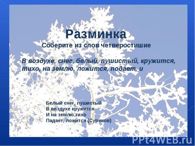 Разминка Соберите из слов четверостишиеВ воздухе, снег, белый, пушистый, кружится, тихо, на землю, ложится, подает, и Белый снег, пушистыйВ воздухе кружитсяИ на землю тихоПадает, ложится (Суриков)