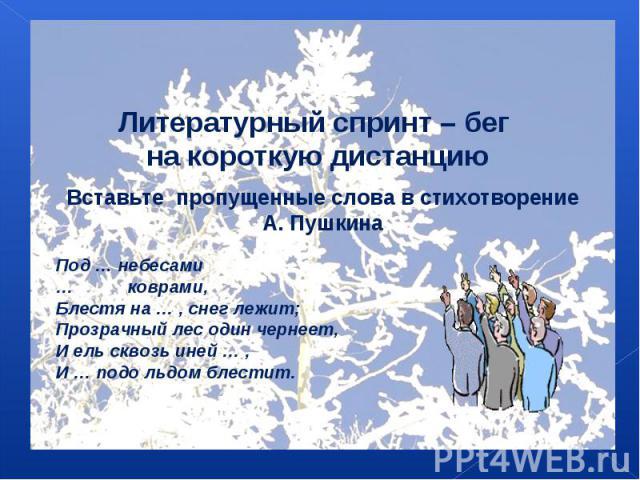 Литературный спринт – бег на короткую дистанциюВставьте пропущенные слова в стихотворение А. ПушкинаПод … небесами… коврами,Блестя на … , снег лежит;Прозрачный лес один чернеет,И ель сквозь иней … ,И … подо льдом блестит.