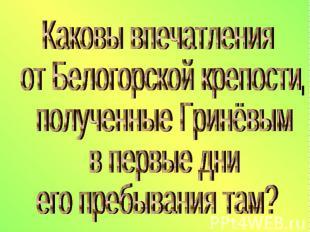 Каковы впечатления от Белогорской крепости, полученные Гринёвым в первые дни его