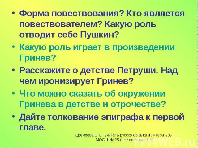 Форма повествования? Кто является повествователем? Какую роль отводит себе Пушкин?Какую роль играет в произведении Гринев?Расскажите о детстве Петруши. Над чем иронизирует Гринев?Что можно сказать об окружении Гринева в детстве и отрочестве?Дайте то…