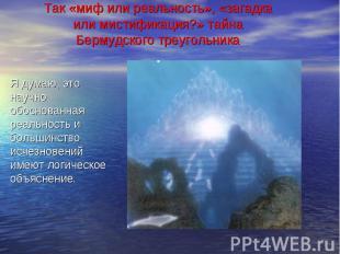 Так «миф или реальность», «загадка или мистификация?» тайна Бермудского треуголь