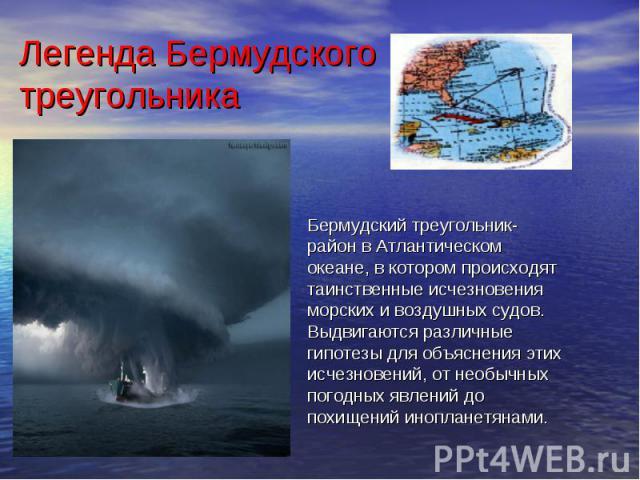 Легенда Бермудского треугольника Бермудский треугольник- район в Атлантическом океане, в котором происходят таинственные исчезновения морских и воздушных судов. Выдвигаются различные гипотезы для объяснения этих исчезновений, от необычных погодных я…