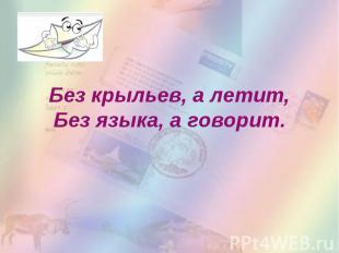 Без крыльев, а летит,Без языка, а говорит.