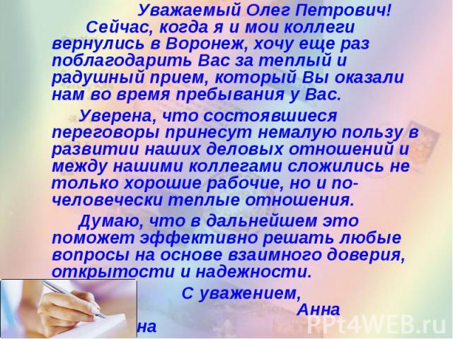 Уважаемый Олег Петрович! Сейчас, когда я и мои коллеги вернулись в Воронеж, хочу еще раз поблагодарить Вас за теплый и радушный прием, который Вы оказали нам во время пребывания у Вас. Уверена, что состоявшиеся переговоры принесут немалую пользу в р…