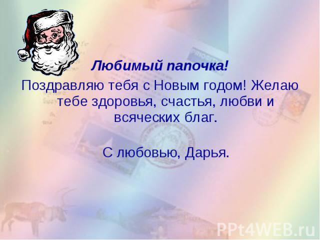 Любимый папочка!Поздравляю тебя с Новым годом! Желаю тебе здоровья, счастья, любви и всяческих благ. С любовью, Дарья.