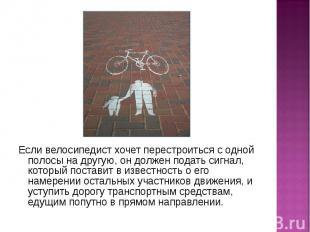 Если велосипедист хочет перестроиться с одной полосы на другую, он должен подать